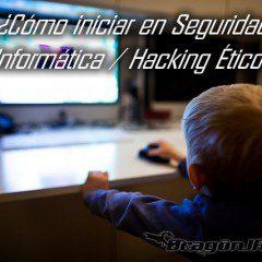 ¿Cómo iniciar en Seguridad Informática / Hacking Ético?